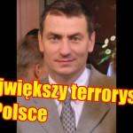 Największy terrorysta w Polsce?